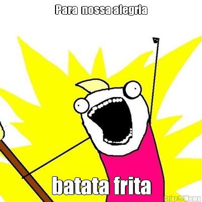 meme-12273-para-nossa-alegria-batata-frita (1)